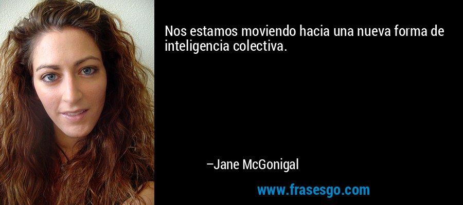 Nos estamos moviendo hacia una nueva forma de inteligencia colectiva. – Jane McGonigal