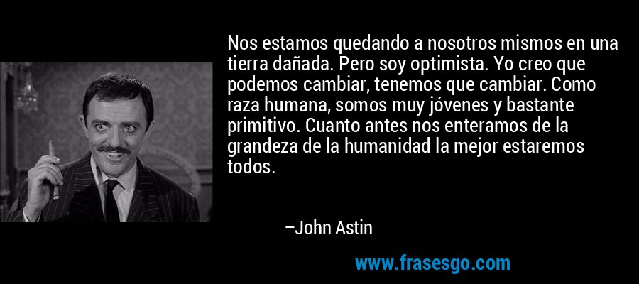 Nos estamos quedando a nosotros mismos en una tierra dañada. Pero soy optimista. Yo creo que podemos cambiar, tenemos que cambiar. Como raza humana, somos muy jóvenes y bastante primitivo. Cuanto antes nos enteramos de la grandeza de la humanidad la mejor estaremos todos. – John Astin