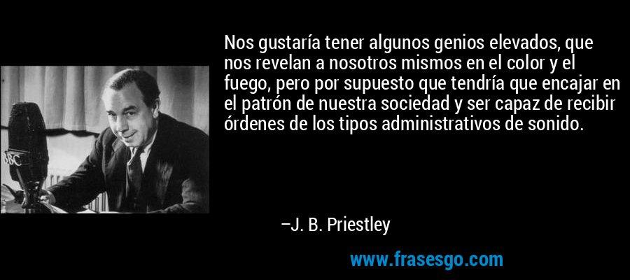 Nos gustaría tener algunos genios elevados, que nos revelan a nosotros mismos en el color y el fuego, pero por supuesto que tendría que encajar en el patrón de nuestra sociedad y ser capaz de recibir órdenes de los tipos administrativos de sonido. – J. B. Priestley