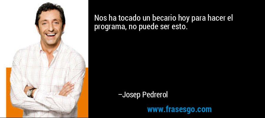 Nos ha tocado un becario hoy para hacer el programa, no puede ser esto. – Josep Pedrerol