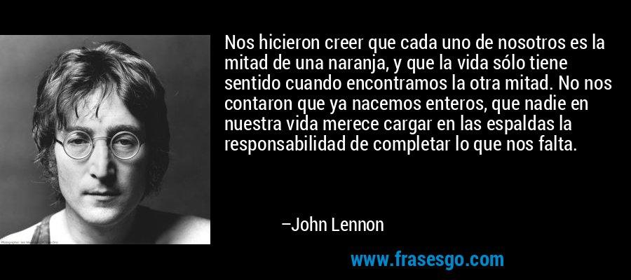 Nos hicieron creer que cada uno de nosotros es la mitad de una naranja, y que la vida sólo tiene sentido cuando encontramos la otra mitad. No nos contaron que ya nacemos enteros, que nadie en nuestra vida merece cargar en las espaldas la responsabilidad de completar lo que nos falta. – John Lennon