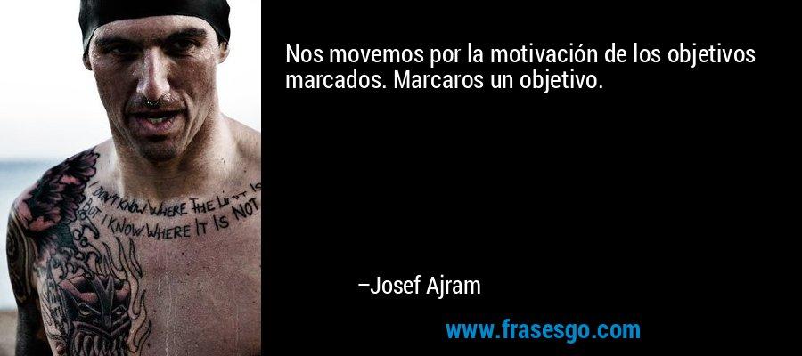 Nos movemos por la motivación de los objetivos marcados. Marcaros un objetivo. – Josef Ajram