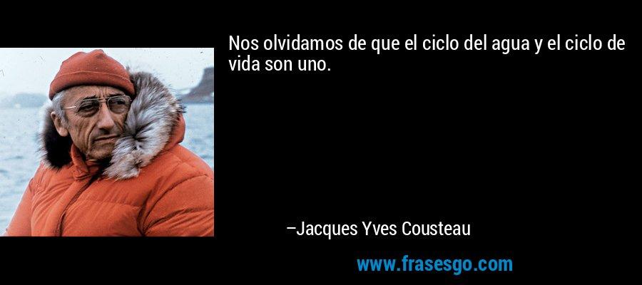 Nos olvidamos de que el ciclo del agua y el ciclo de vida son uno. – Jacques Yves Cousteau