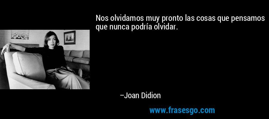 Nos olvidamos muy pronto las cosas que pensamos que nunca podría olvidar. – Joan Didion