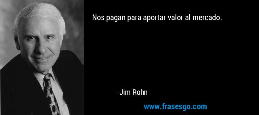 Nos pagan para aportar valor al mercado. – Jim Rohn