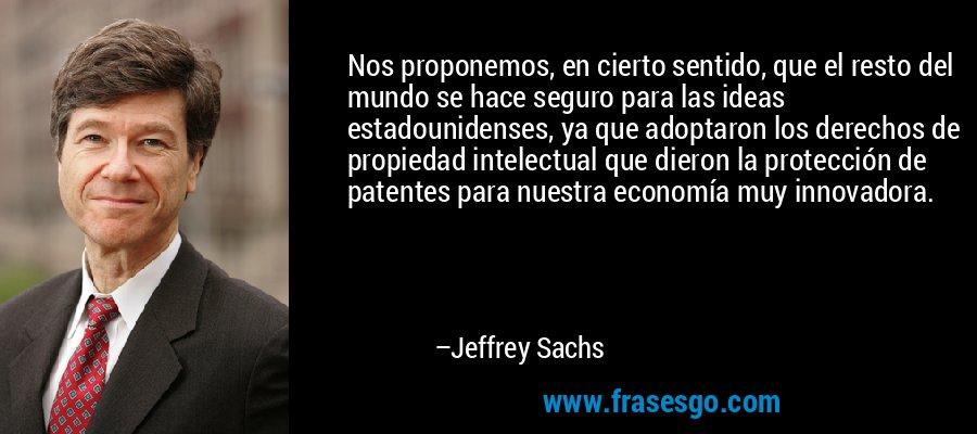Nos proponemos, en cierto sentido, que el resto del mundo se hace seguro para las ideas estadounidenses, ya que adoptaron los derechos de propiedad intelectual que dieron la protección de patentes para nuestra economía muy innovadora. – Jeffrey Sachs