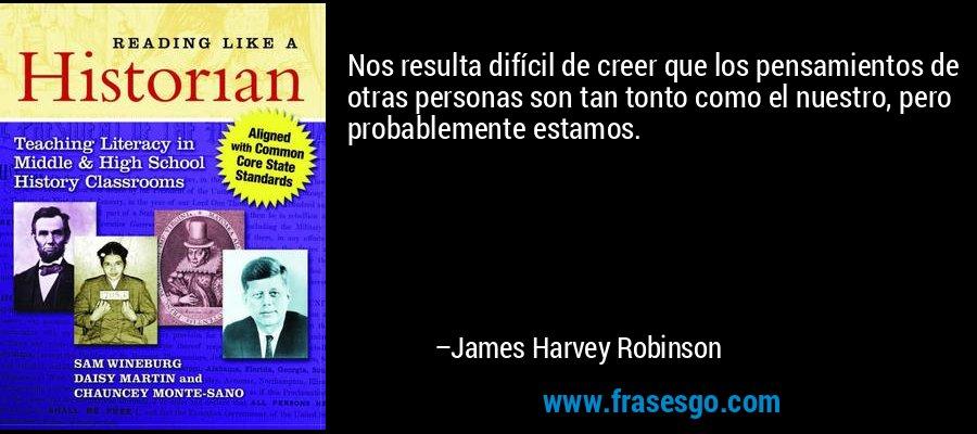 Nos resulta difícil de creer que los pensamientos de otras personas son tan tonto como el nuestro, pero probablemente estamos. – James Harvey Robinson