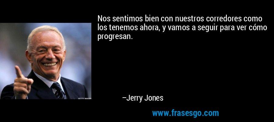 Nos sentimos bien con nuestros corredores como los tenemos ahora, y vamos a seguir para ver cómo progresan. – Jerry Jones