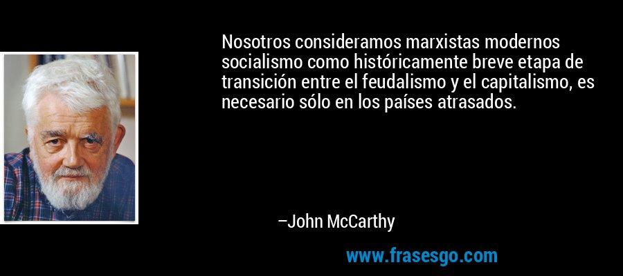 Nosotros consideramos marxistas modernos socialismo como históricamente breve etapa de transición entre el feudalismo y el capitalismo, es necesario sólo en los países atrasados. – John McCarthy