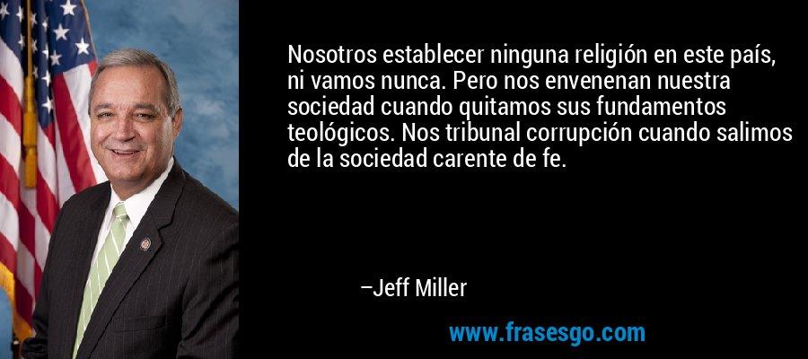 Nosotros establecer ninguna religión en este país, ni vamos nunca. Pero nos envenenan nuestra sociedad cuando quitamos sus fundamentos teológicos. Nos tribunal corrupción cuando salimos de la sociedad carente de fe. – Jeff Miller