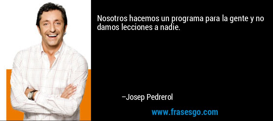 Nosotros hacemos un programa para la gente y no damos lecciones a nadie. – Josep Pedrerol