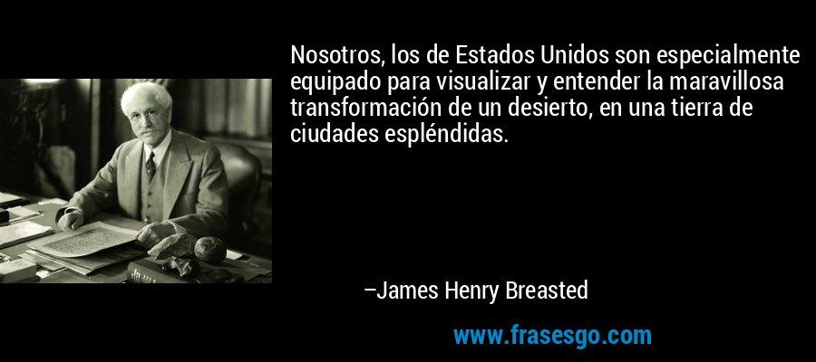Nosotros, los de Estados Unidos son especialmente equipado para visualizar y entender la maravillosa transformación de un desierto, en una tierra de ciudades espléndidas. – James Henry Breasted