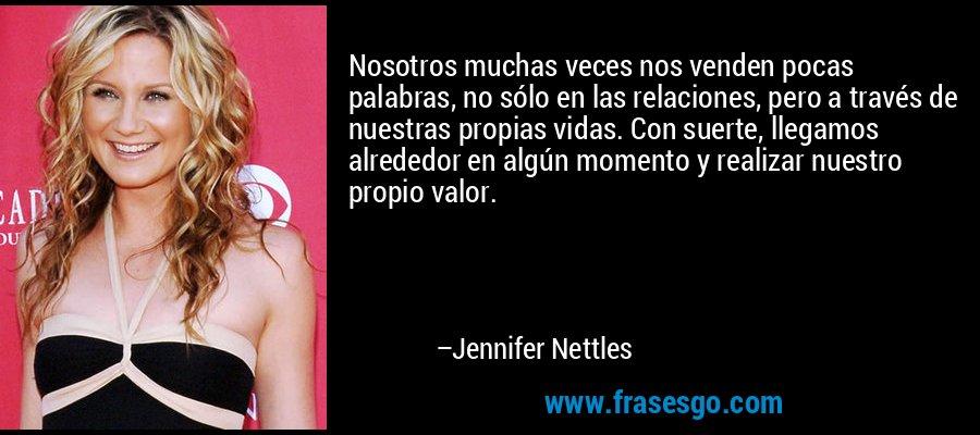 Nosotros muchas veces nos venden pocas palabras, no sólo en las relaciones, pero a través de nuestras propias vidas. Con suerte, llegamos alrededor en algún momento y realizar nuestro propio valor. – Jennifer Nettles