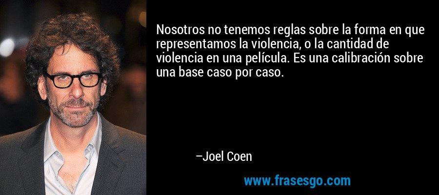 Nosotros no tenemos reglas sobre la forma en que representamos la violencia, o la cantidad de violencia en una película. Es una calibración sobre una base caso por caso. – Joel Coen