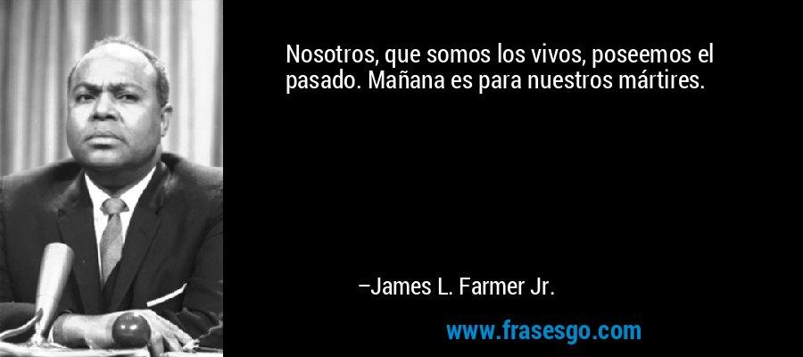 Nosotros, que somos los vivos, poseemos el pasado. Mañana es para nuestros mártires. – James L. Farmer Jr.