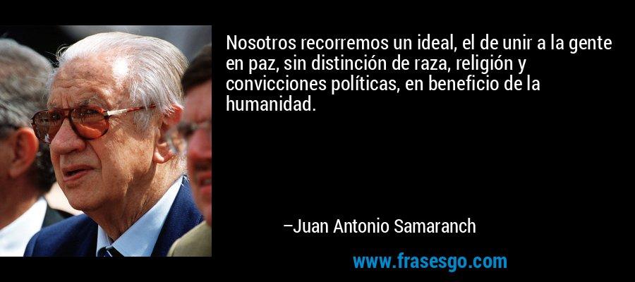 Nosotros recorremos un ideal, el de unir a la gente en paz, sin distinción de raza, religión y convicciones políticas, en beneficio de la humanidad. – Juan Antonio Samaranch