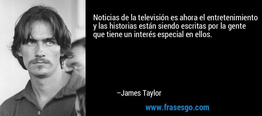 Noticias de la televisión es ahora el entretenimiento y las historias están siendo escritas por la gente que tiene un interés especial en ellos. – James Taylor