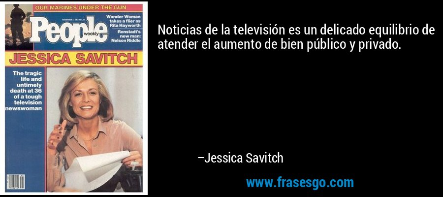 Noticias de la televisión es un delicado equilibrio de atender el aumento de bien público y privado. – Jessica Savitch
