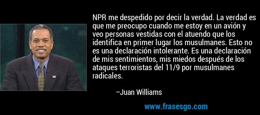NPR me despedido por decir la verdad. La verdad es que me preocupo cuando me estoy en un avión y veo personas vestidas con el atuendo que los identifica en primer lugar los musulmanes. Esto no es una declaración intolerante. Es una declaración de mis sentimientos, mis miedos después de los ataques terroristas del 11/9 por musulmanes radicales. – Juan Williams
