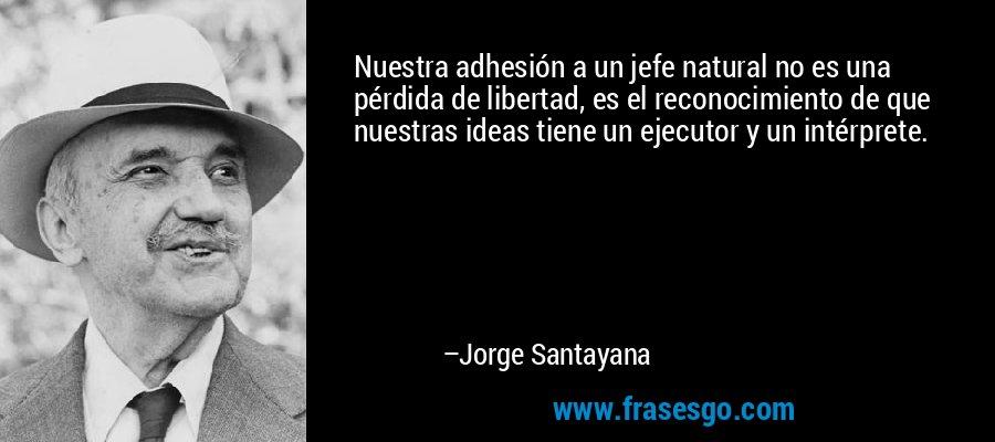 Nuestra adhesión a un jefe natural no es una pérdida de libertad, es el reconocimiento de que nuestras ideas tiene un ejecutor y un intérprete. – Jorge Santayana