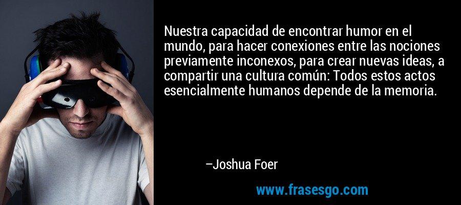 Nuestra capacidad de encontrar humor en el mundo, para hacer conexiones entre las nociones previamente inconexos, para crear nuevas ideas, a compartir una cultura común: Todos estos actos esencialmente humanos depende de la memoria. – Joshua Foer