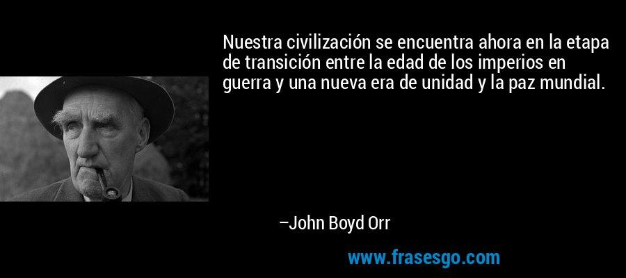 Nuestra civilización se encuentra ahora en la etapa de transición entre la edad de los imperios en guerra y una nueva era de unidad y la paz mundial. – John Boyd Orr