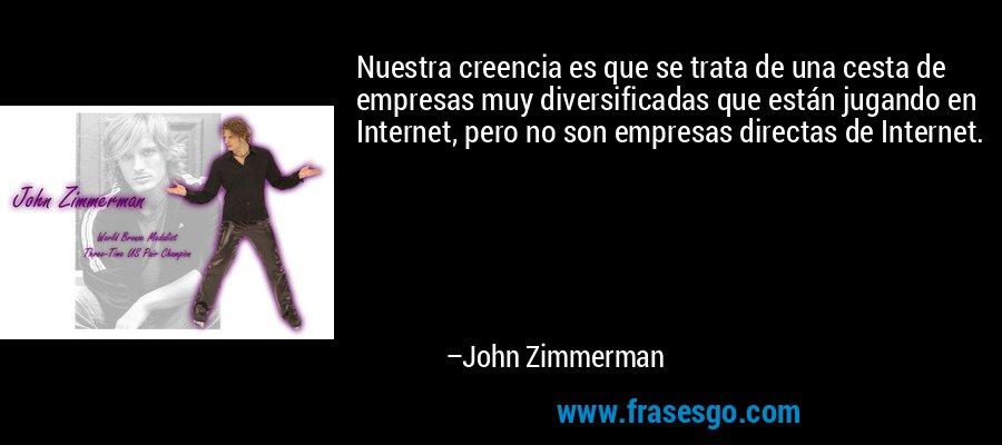 Nuestra creencia es que se trata de una cesta de empresas muy diversificadas que están jugando en Internet, pero no son empresas directas de Internet. – John Zimmerman