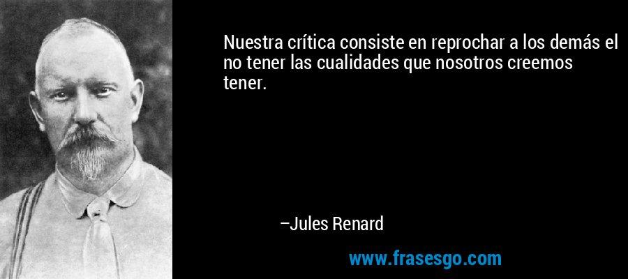 Nuestra crítica consiste en reprochar a los demás el no tener las cualidades que nosotros creemos tener. – Jules Renard