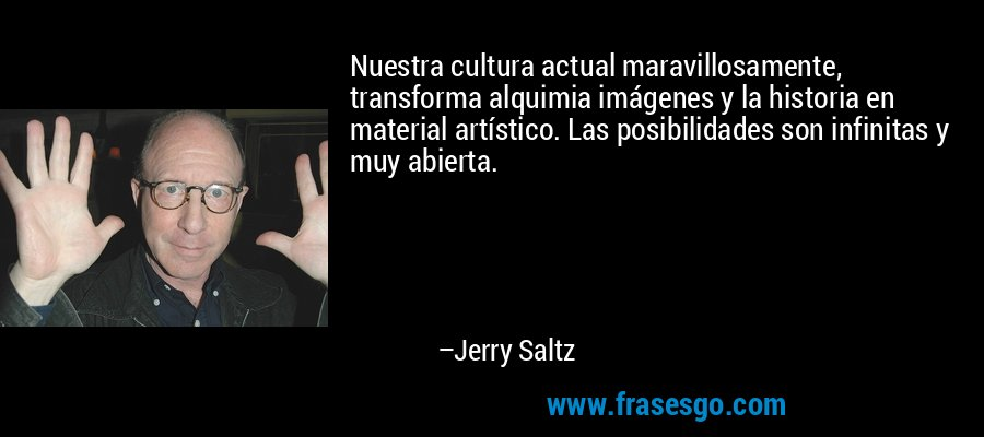 Nuestra cultura actual maravillosamente, transforma alquimia imágenes y la historia en material artístico. Las posibilidades son infinitas y muy abierta. – Jerry Saltz