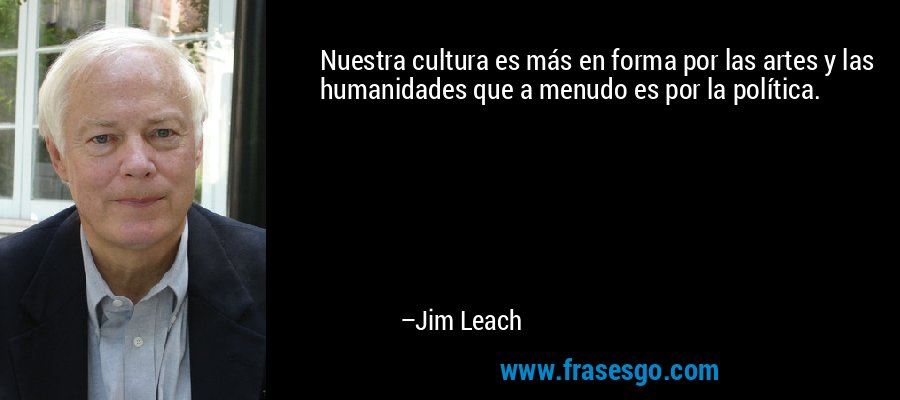 Nuestra cultura es más en forma por las artes y las humanidades que a menudo es por la política. – Jim Leach
