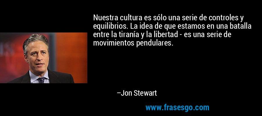 Nuestra cultura es sólo una serie de controles y equilibrios. La idea de que estamos en una batalla entre la tiranía y la libertad - es una serie de movimientos pendulares. – Jon Stewart