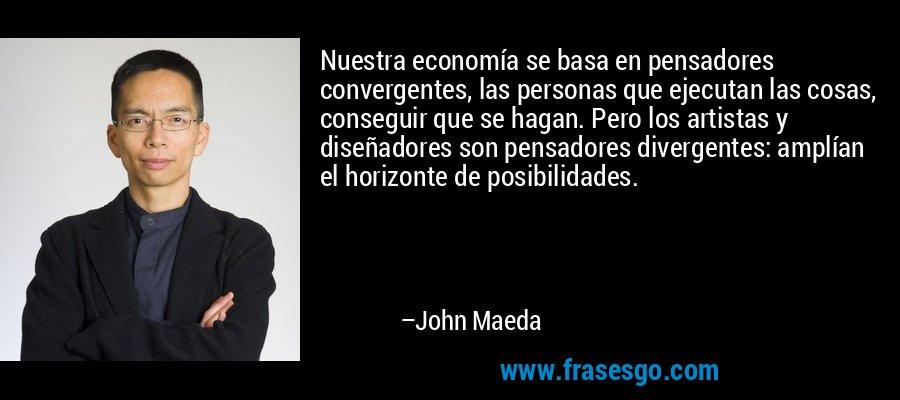 Nuestra economía se basa en pensadores convergentes, las personas que ejecutan las cosas, conseguir que se hagan. Pero los artistas y diseñadores son pensadores divergentes: amplían el horizonte de posibilidades. – John Maeda