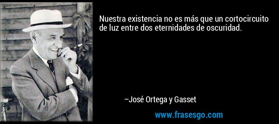 Nuestra existencia no es más que un cortocircuito de luz entre dos eternidades de oscuridad. – José Ortega y Gasset