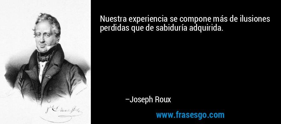 Nuestra experiencia se compone más de ilusiones perdidas que de sabiduría adquirida. – Joseph Roux