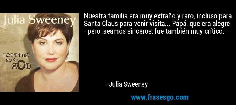 Nuestra familia era muy extraño y raro, incluso para Santa Claus para venir visita... Papá, que era alegre - pero, seamos sinceros, fue también muy crítico. – Julia Sweeney