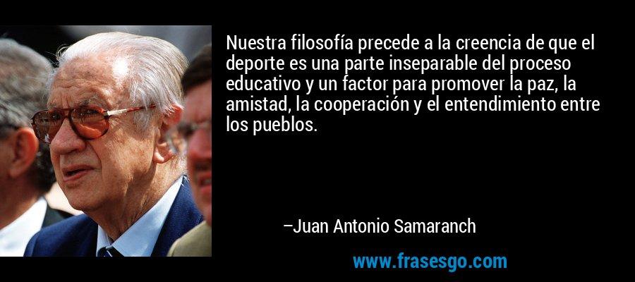 Nuestra filosofía precede a la creencia de que el deporte es una parte inseparable del proceso educativo y un factor para promover la paz, la amistad, la cooperación y el entendimiento entre los pueblos. – Juan Antonio Samaranch