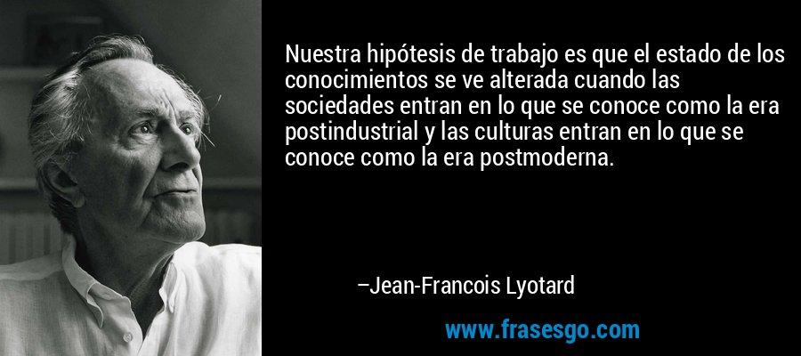 Nuestra hipótesis de trabajo es que el estado de los conocimientos se ve alterada cuando las sociedades entran en lo que se conoce como la era postindustrial y las culturas entran en lo que se conoce como la era postmoderna. – Jean-Francois Lyotard