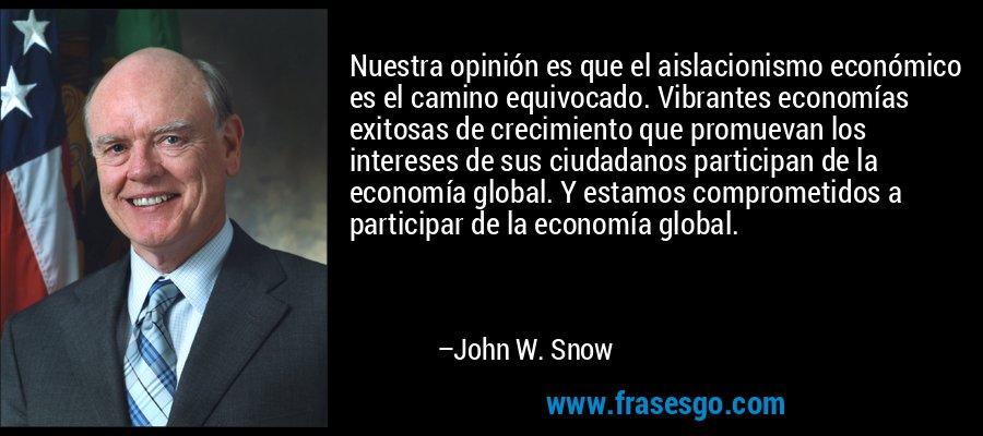 Nuestra opinión es que el aislacionismo económico es el camino equivocado. Vibrantes economías exitosas de crecimiento que promuevan los intereses de sus ciudadanos participan de la economía global. Y estamos comprometidos a participar de la economía global. – John W. Snow