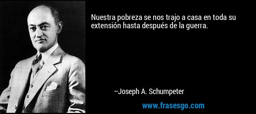 Nuestra pobreza se nos trajo a casa en toda su extensión hasta después de la guerra. – Joseph A. Schumpeter
