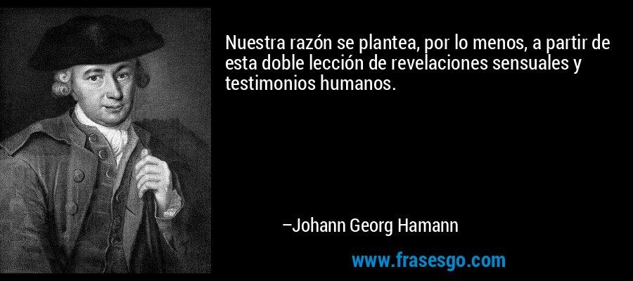Nuestra razón se plantea, por lo menos, a partir de esta doble lección de revelaciones sensuales y testimonios humanos. – Johann Georg Hamann