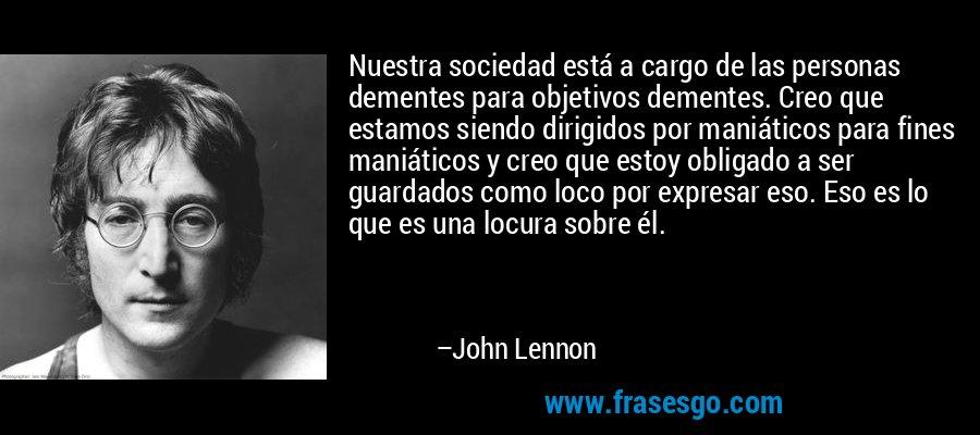 Nuestra sociedad está a cargo de las personas dementes para objetivos dementes. Creo que estamos siendo dirigidos por maniáticos para fines maniáticos y creo que estoy obligado a ser guardados como loco por expresar eso. Eso es lo que es una locura sobre él. – John Lennon