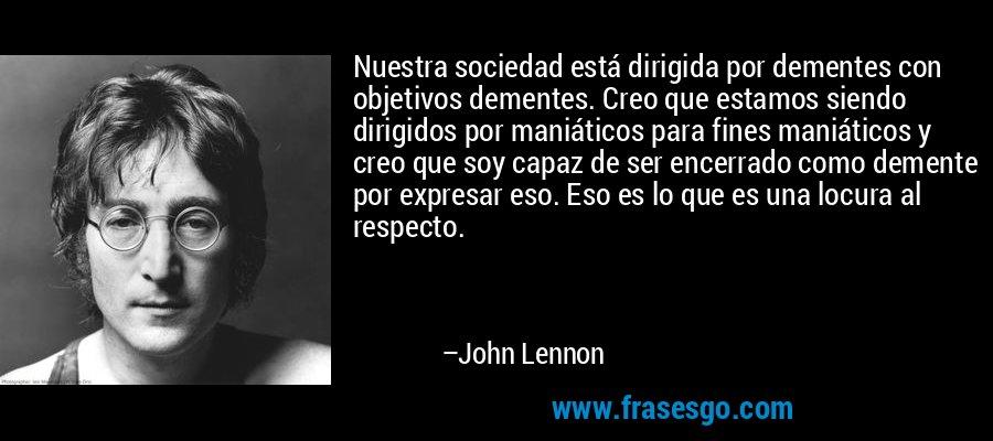 Nuestra sociedad está dirigida por dementes con objetivos dementes. Creo que estamos siendo dirigidos por maniáticos para fines maniáticos y creo que soy capaz de ser encerrado como demente por expresar eso. Eso es lo que es una locura al respecto. – John Lennon