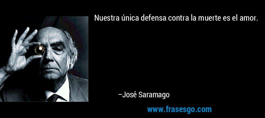 Nuestra única defensa contra la muerte es el amor. – José Saramago
