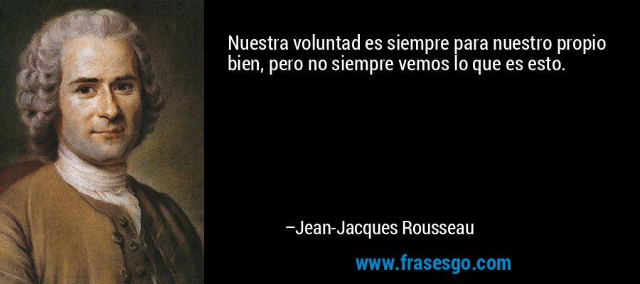 Nuestra voluntad es siempre para nuestro propio bien, pero no siempre vemos lo que es esto. – Jean-Jacques Rousseau