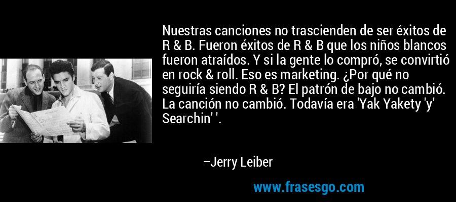 Nuestras canciones no trascienden de ser éxitos de R & B. Fueron éxitos de R & B que los niños blancos fueron atraídos. Y si la gente lo compró, se convirtió en rock & roll. Eso es marketing. ¿Por qué no seguiría siendo R & B? El patrón de bajo no cambió. La canción no cambió. Todavía era 'Yak Yakety 'y' Searchin' '. – Jerry Leiber