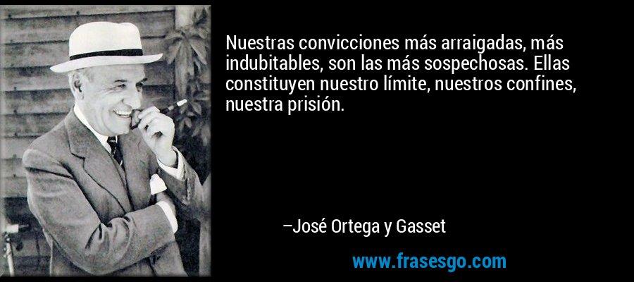 Nuestras convicciones más arraigadas, más indubitables, son las más sospechosas. Ellas constituyen nuestro límite, nuestros confines, nuestra prisión. – José Ortega y Gasset