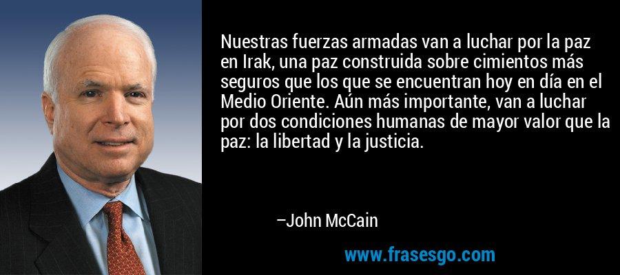 Nuestras fuerzas armadas van a luchar por la paz en Irak, una paz construida sobre cimientos más seguros que los que se encuentran hoy en día en el Medio Oriente. Aún más importante, van a luchar por dos condiciones humanas de mayor valor que la paz: la libertad y la justicia. – John McCain
