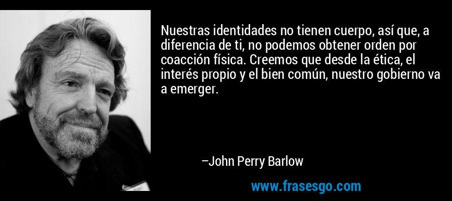 Nuestras identidades no tienen cuerpo, así que, a diferencia de ti, no podemos obtener orden por coacción física. Creemos que desde la ética, el interés propio y el bien común, nuestro gobierno va a emerger. – John Perry Barlow