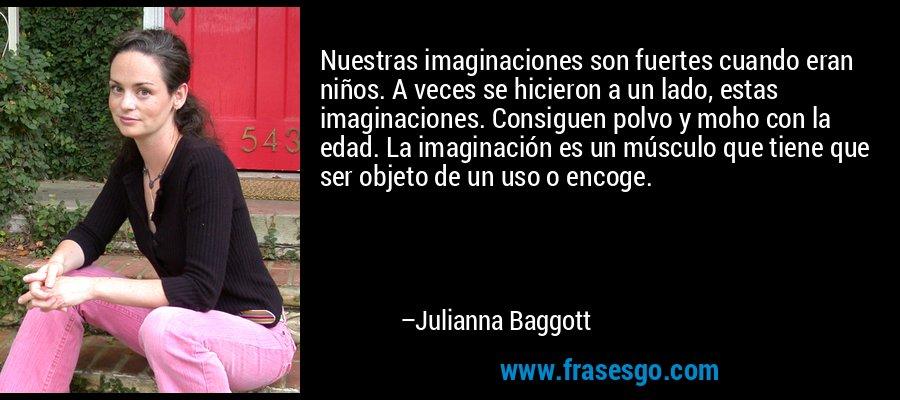 Nuestras imaginaciones son fuertes cuando eran niños. A veces se hicieron a un lado, estas imaginaciones. Consiguen polvo y moho con la edad. La imaginación es un músculo que tiene que ser objeto de un uso o encoge. – Julianna Baggott