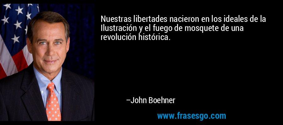 Nuestras libertades nacieron en los ideales de la Ilustración y el fuego de mosquete de una revolución histórica. – John Boehner